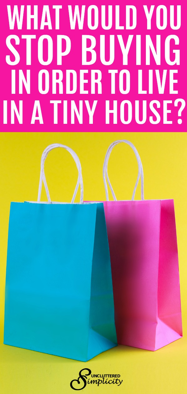 What would you stop buying in order to live in a tiny house? #unclutteredsimplicity #tinyhouseliving #goingtiny #stopbuying